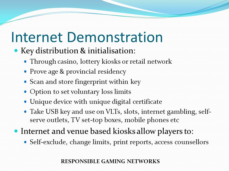 Internet Demonstration Key distribution & initialisation: Through casino, lottery kiosks or retail network Prove age & provincial residency Scan and store fingerprint within key Option to set voluntary loss limits Unique device with unique digital certificate Take USB key and use on VLTs, slots, internet gambling, self- serve outlets, TV set-top boxes, mobile phones etc Internet and venue based kiosks allow players to: Self-exclude, change limits, print reports, access counsellors RESPONSIBLE GAMING NETWORKS
