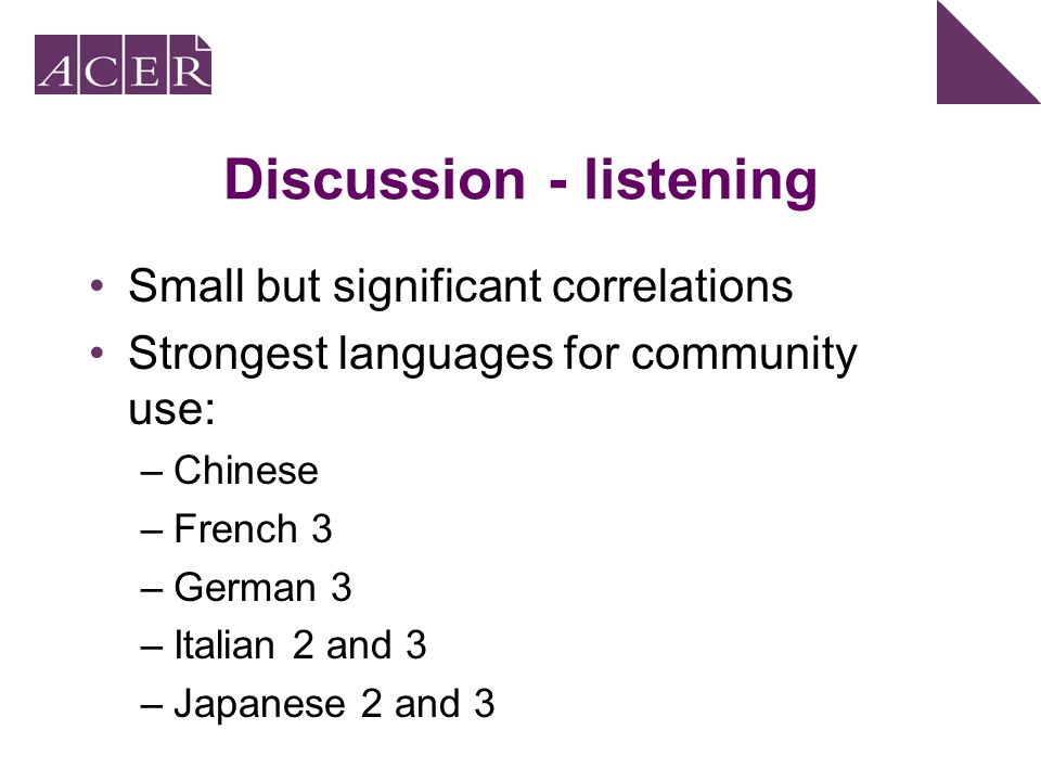 Discussion - listening Small but significant correlations Strongest languages for community use: –Chinese –French 3 –German 3 –Italian 2 and 3 –Japanese 2 and 3