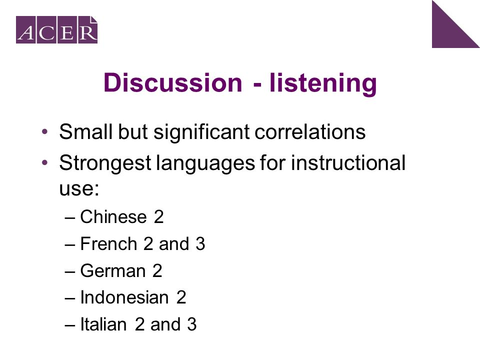 Discussion - listening Small but significant correlations Strongest languages for instructional use: –Chinese 2 –French 2 and 3 –German 2 –Indonesian 2 –Italian 2 and 3