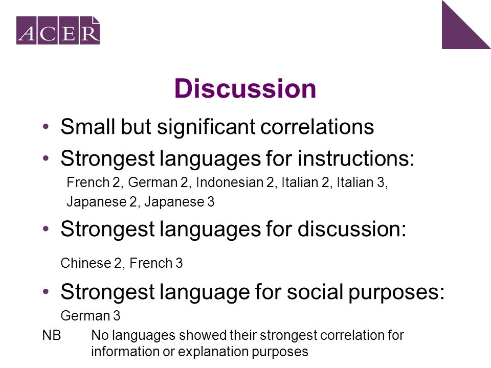 Discussion Small but significant correlations Strongest languages for instructions: French 2, German 2, Indonesian 2, Italian 2, Italian 3, Japanese 2, Japanese 3 Strongest languages for discussion: Chinese 2, French 3 Strongest language for social purposes: German 3 NBNo languages showed their strongest correlation for information or explanation purposes French 2Chinese 2 German 2French 3 Indonesian 2 Social Italian 2German 3 Italian 3 Explain Japanese 3Japanese 2