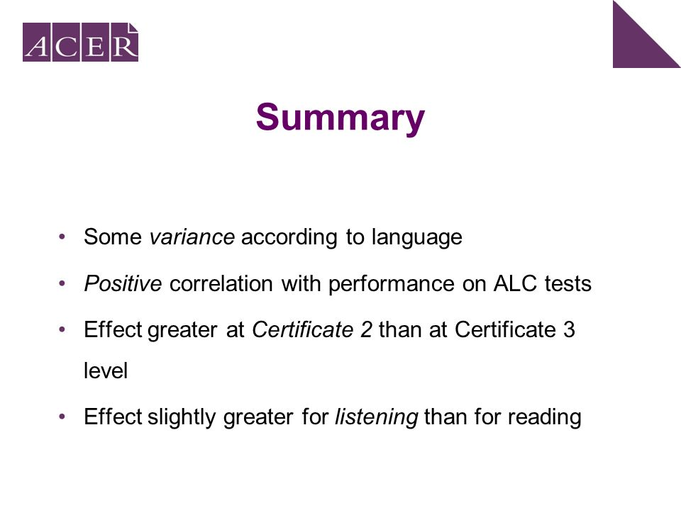 Summary Some variance according to language Positive correlation with performance on ALC tests Effect greater at Certificate 2 than at Certificate 3 level Effect slightly greater for listening than for reading