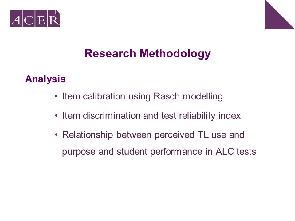 Research Methodology Analysis Item calibration using Rasch modelling Item discrimination and test reliability index Relationship between perceived TL use and purpose and student performance in ALC tests