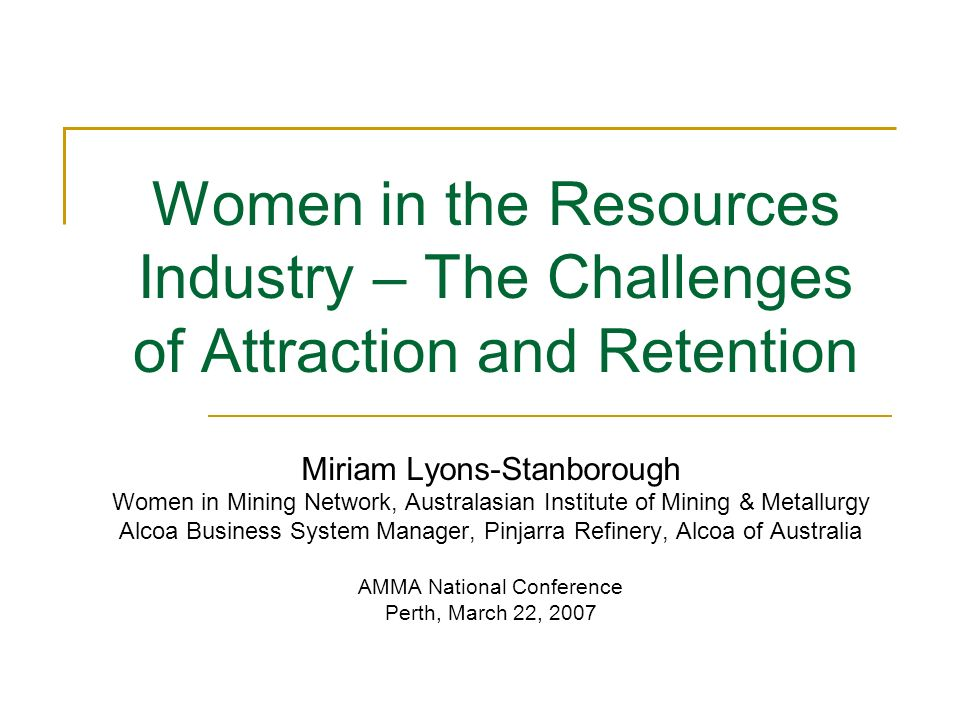 Women in the Resources Industry – The Challenges of Attraction and Retention Miriam Lyons-Stanborough Women in Mining Network, Australasian Institute of Mining & Metallurgy Alcoa Business System Manager, Pinjarra Refinery, Alcoa of Australia AMMA National Conference Perth, March 22, 2007