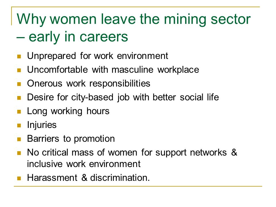 Why women leave the mining sector – early in careers Unprepared for work environment Uncomfortable with masculine workplace Onerous work responsibilities Desire for city-based job with better social life Long working hours Injuries Barriers to promotion No critical mass of women for support networks & inclusive work environment Harassment & discrimination.