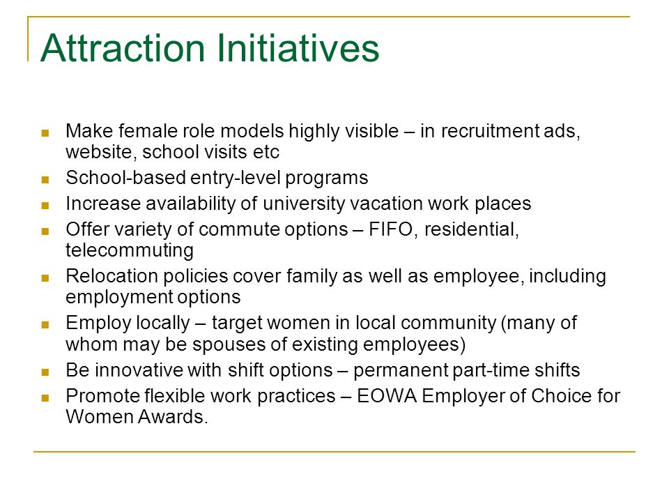 Attraction Initiatives Make female role models highly visible – in recruitment ads, website, school visits etc School-based entry-level programs Increase availability of university vacation work places Offer variety of commute options – FIFO, residential, telecommuting Relocation policies cover family as well as employee, including employment options Employ locally – target women in local community (many of whom may be spouses of existing employees) Be innovative with shift options – permanent part-time shifts Promote flexible work practices – EOWA Employer of Choice for Women Awards.