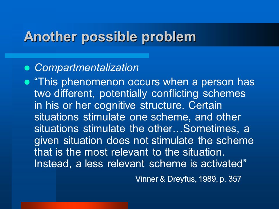 Another possible problem Compartmentalization This phenomenon occurs when a person has two different, potentially conflicting schemes in his or her cognitive structure.