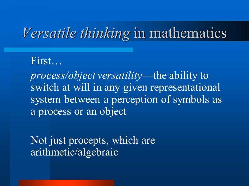 Versatile thinking in mathematics First… process/object versatilitythe ability to switch at will in any given representational system between a perception of symbols as a process or an object Not just procepts, which are arithmetic/algebraic
