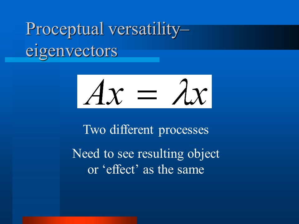 Proceptual versatility– eigenvectors Two different processes Need to see resulting object or effect as the same