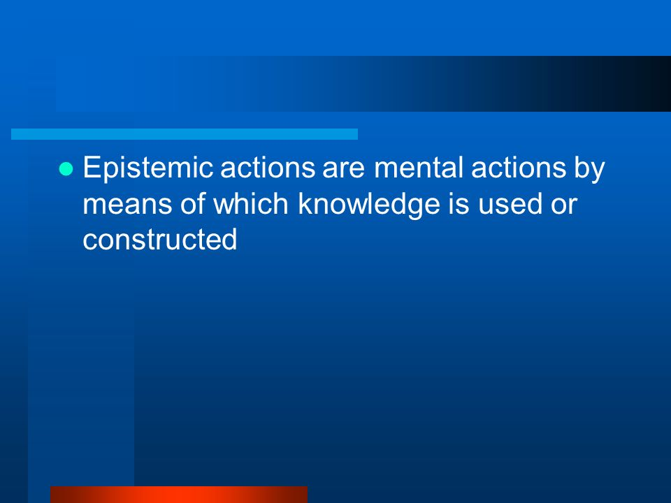 Epistemic actions are mental actions by means of which knowledge is used or constructed