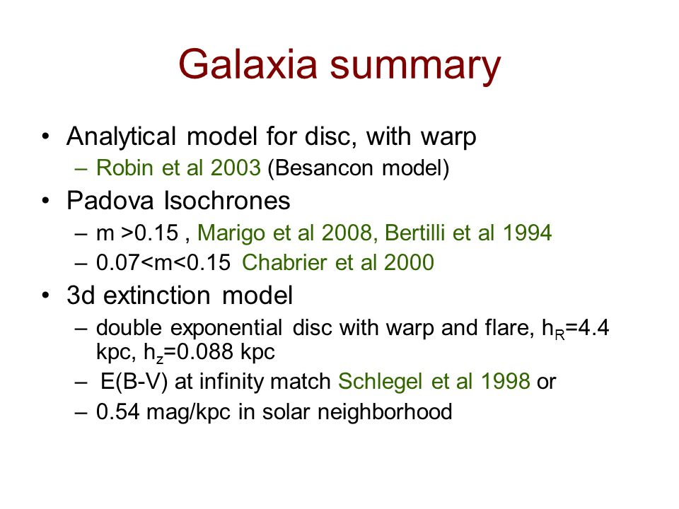 Galaxia summary Analytical model for disc, with warp –Robin et al 2003 (Besancon model) Padova Isochrones –m >0.15, Marigo et al 2008, Bertilli et al 1994 –0.07<m<0.15 Chabrier et al d extinction model –double exponential disc with warp and flare, h R =4.4 kpc, h z =0.088 kpc – E(B-V) at infinity match Schlegel et al 1998 or –0.54 mag/kpc in solar neighborhood