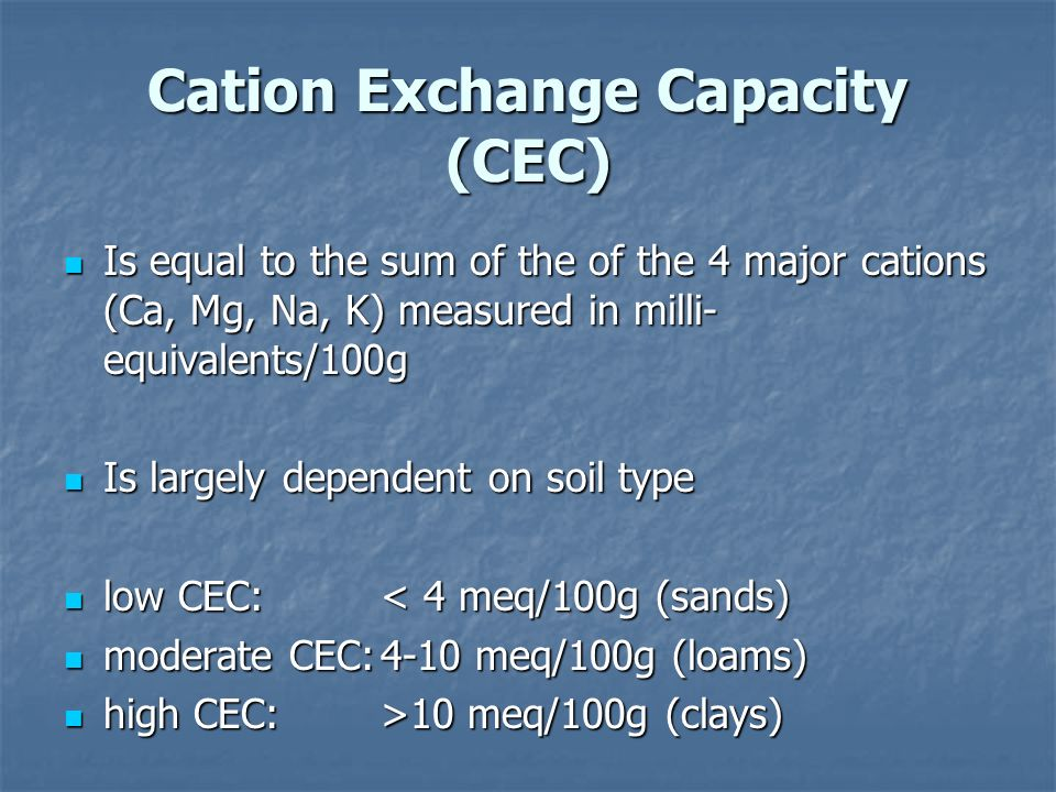 Cation Exchange Capacity (CEC) Is equal to the sum of the of the 4 major cations (Ca, Mg, Na, K) measured in milli- equivalents/100g Is equal to the sum of the of the 4 major cations (Ca, Mg, Na, K) measured in milli- equivalents/100g Is largely dependent on soil type Is largely dependent on soil type low CEC:< 4 meq/100g (sands) low CEC:< 4 meq/100g (sands) moderate CEC:4-10 meq/100g (loams) moderate CEC:4-10 meq/100g (loams) high CEC:>10 meq/100g (clays) high CEC:>10 meq/100g (clays)