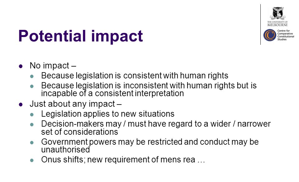 Potential impact No impact – Because legislation is consistent with human rights Because legislation is inconsistent with human rights but is incapable of a consistent interpretation Just about any impact – Legislation applies to new situations Decision-makers may / must have regard to a wider / narrower set of considerations Government powers may be restricted and conduct may be unauthorised Onus shifts; new requirement of mens rea …