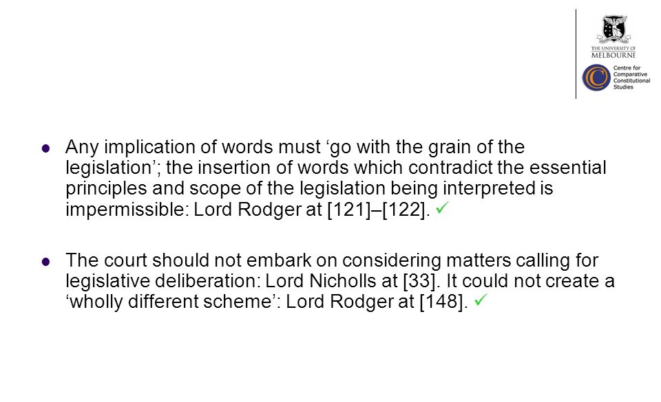 Any implication of words must go with the grain of the legislation; the insertion of words which contradict the essential principles and scope of the legislation being interpreted is impermissible: Lord Rodger at [121]–[122].