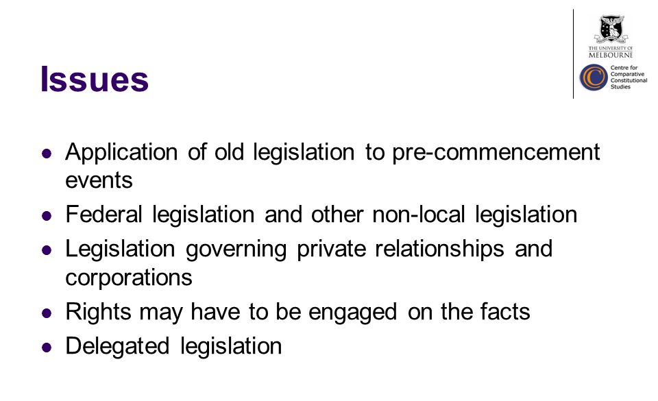 Issues Application of old legislation to pre-commencement events Federal legislation and other non-local legislation Legislation governing private relationships and corporations Rights may have to be engaged on the facts Delegated legislation