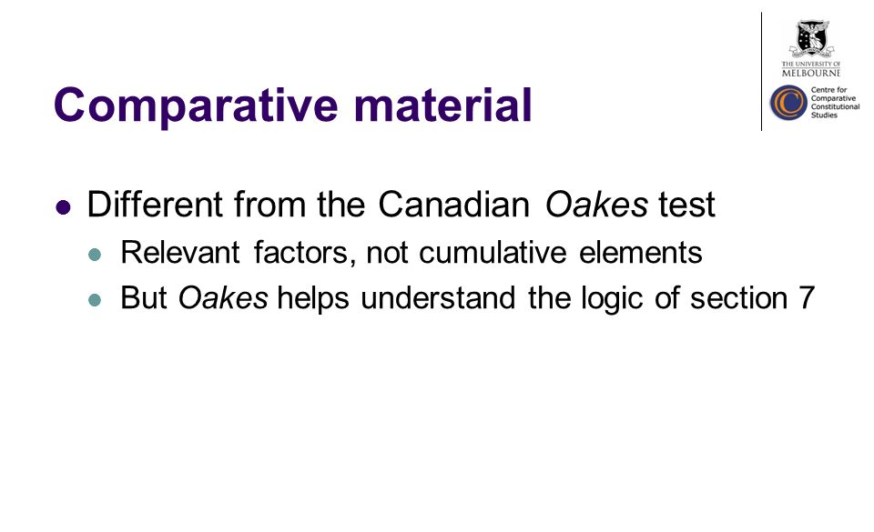 Comparative material Different from the Canadian Oakes test Relevant factors, not cumulative elements But Oakes helps understand the logic of section 7