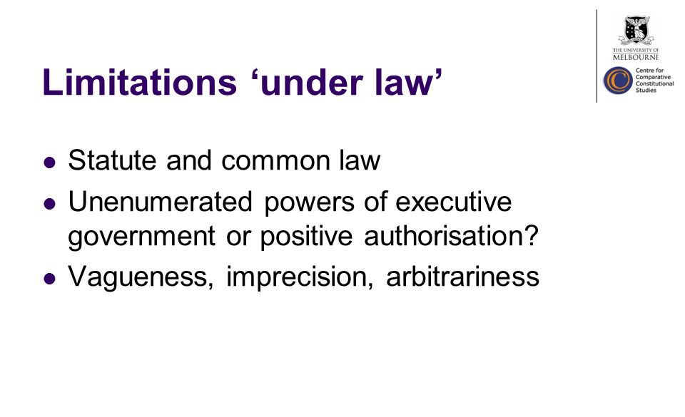 Limitations under law Statute and common law Unenumerated powers of executive government or positive authorisation.