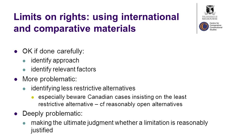 Limits on rights: using international and comparative materials OK if done carefully: identify approach identify relevant factors More problematic: identifying less restrictive alternatives especially beware Canadian cases insisting on the least restrictive alternative – cf reasonably open alternatives Deeply problematic: making the ultimate judgment whether a limitation is reasonably justified