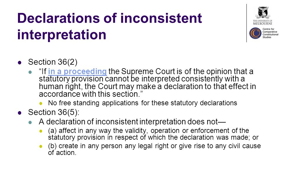 Declarations of inconsistent interpretation Section 36(2) If in a proceeding the Supreme Court is of the opinion that a statutory provision cannot be interpreted consistently with a human right, the Court may make a declaration to that effect in accordance with this section.