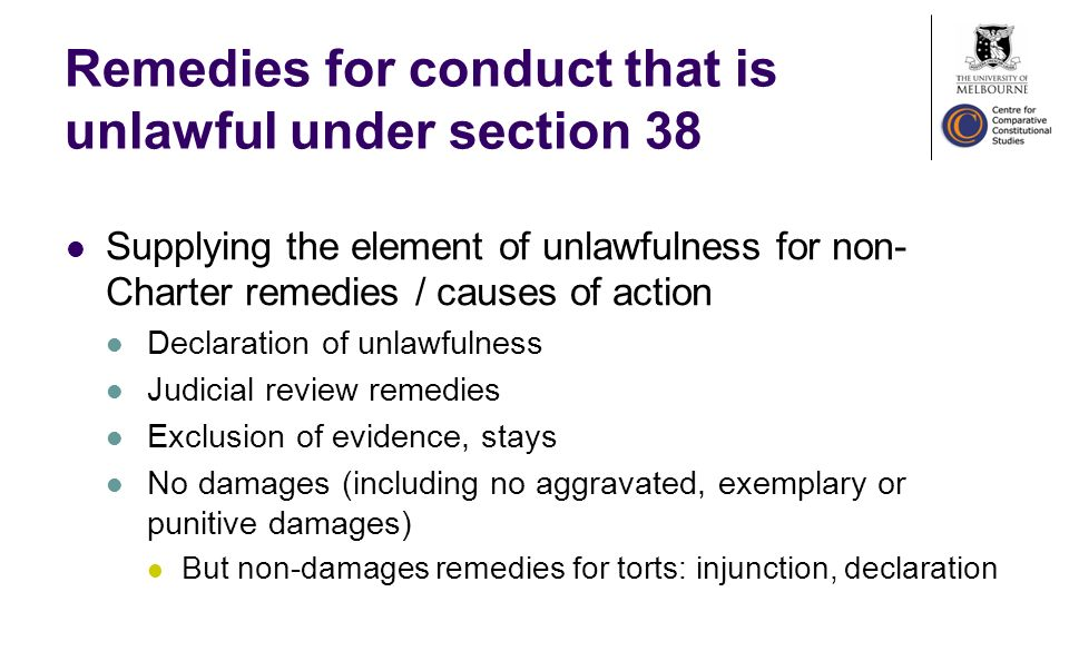 Remedies for conduct that is unlawful under section 38 Supplying the element of unlawfulness for non- Charter remedies / causes of action Declaration of unlawfulness Judicial review remedies Exclusion of evidence, stays No damages (including no aggravated, exemplary or punitive damages) But non-damages remedies for torts: injunction, declaration