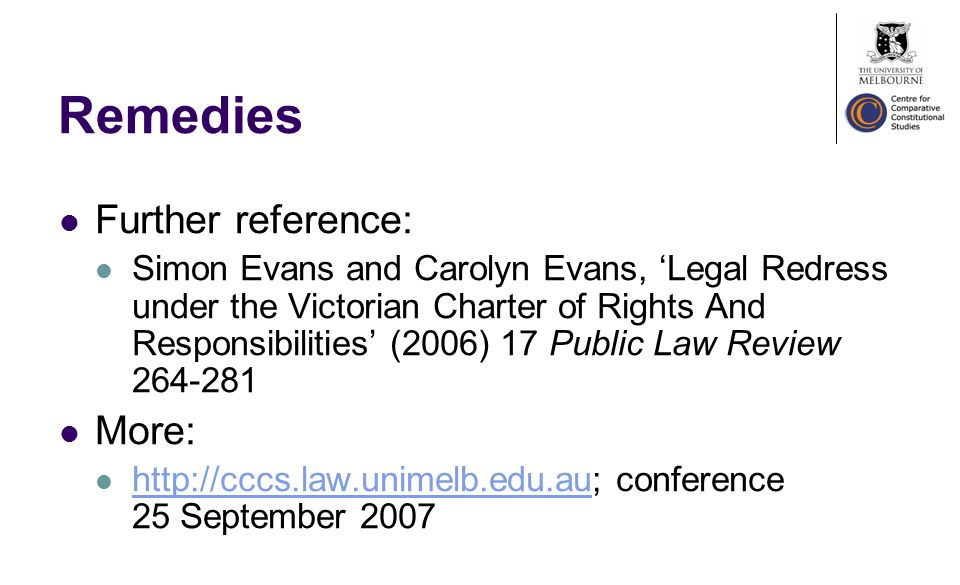 Remedies Further reference: Simon Evans and Carolyn Evans, Legal Redress under the Victorian Charter of Rights And Responsibilities (2006) 17 Public Law Review More:   conference 25 September