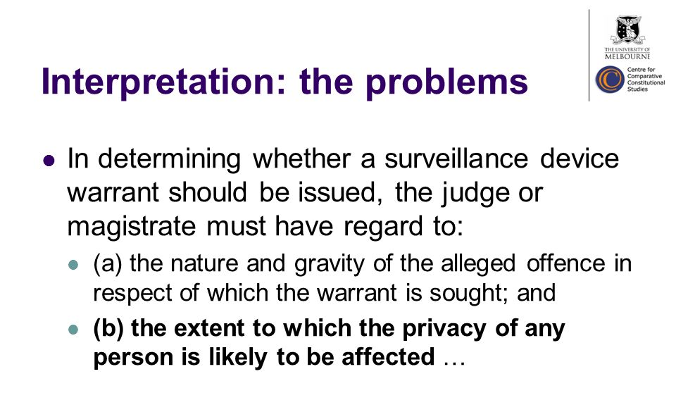 Interpretation: the problems In determining whether a surveillance device warrant should be issued, the judge or magistrate must have regard to: (a) the nature and gravity of the alleged offence in respect of which the warrant is sought; and (b) the extent to which the privacy of any person is likely to be affected …