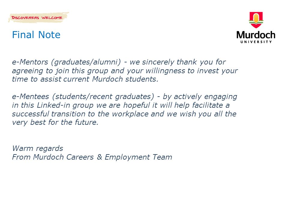 Final Note e-Mentors (graduates/alumni) - we sincerely thank you for agreeing to join this group and your willingness to invest your time to assist current Murdoch students.