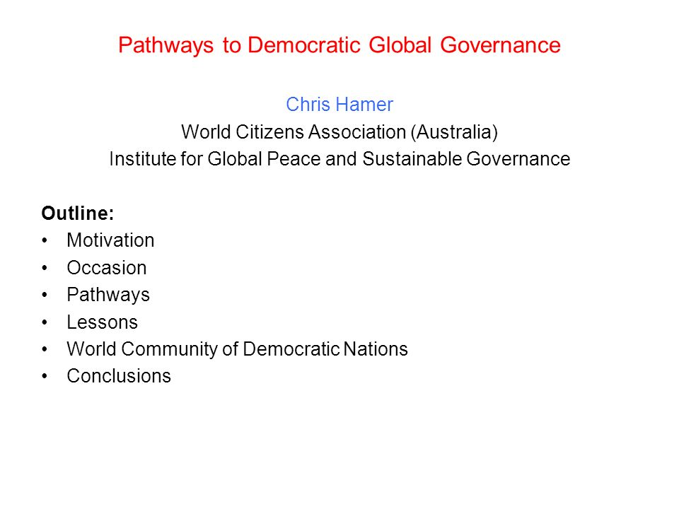 Pathways to Democratic Global Governance Chris Hamer World Citizens Association (Australia) Institute for Global Peace and Sustainable Governance Outline: Motivation Occasion Pathways Lessons World Community of Democratic Nations Conclusions