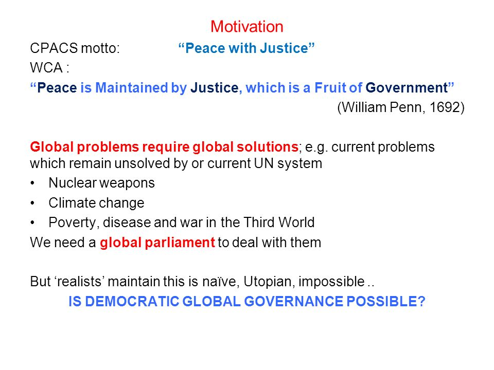 Motivation CPACS motto:Peace with Justice WCA : Peace is Maintained by Justice, which is a Fruit of Government (William Penn, 1692) Global problems require global solutions; e.g.