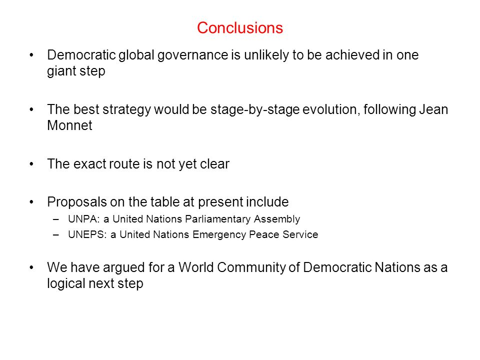 Conclusions Democratic global governance is unlikely to be achieved in one giant step The best strategy would be stage-by-stage evolution, following Jean Monnet The exact route is not yet clear Proposals on the table at present include –UNPA: a United Nations Parliamentary Assembly –UNEPS: a United Nations Emergency Peace Service We have argued for a World Community of Democratic Nations as a logical next step