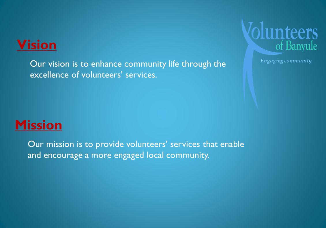 Engaging community Mission Our mission is to provide volunteers services that enable and encourage a more engaged local community.