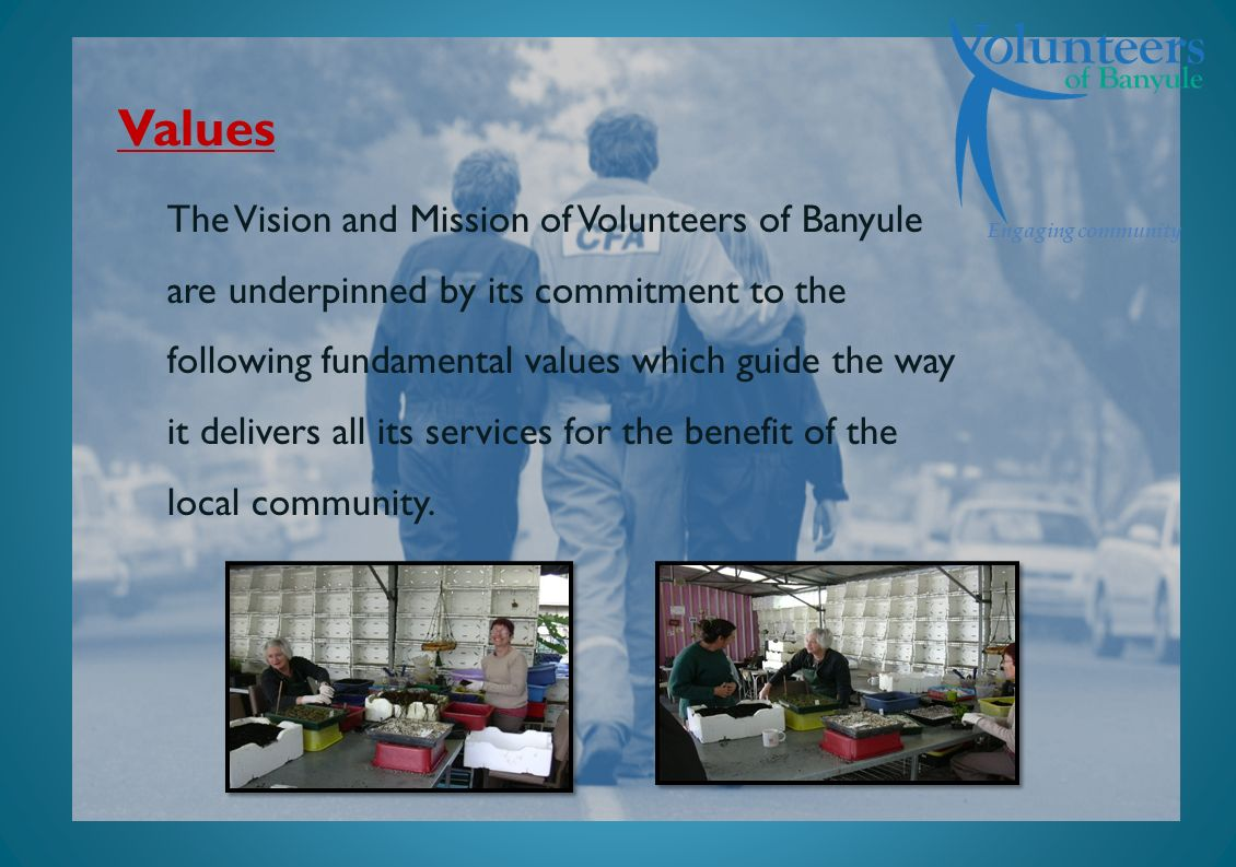 Engaging community Values The Vision and Mission of Volunteers of Banyule are underpinned by its commitment to the following fundamental values which guide the way it delivers all its services for the benefit of the local community.