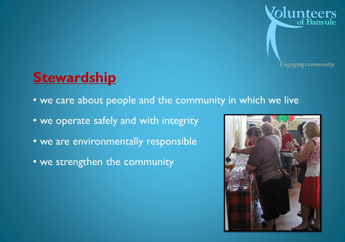 Engaging community Stewardship we care about people and the community in which we live we operate safely and with integrity we are environmentally responsible we strengthen the community
