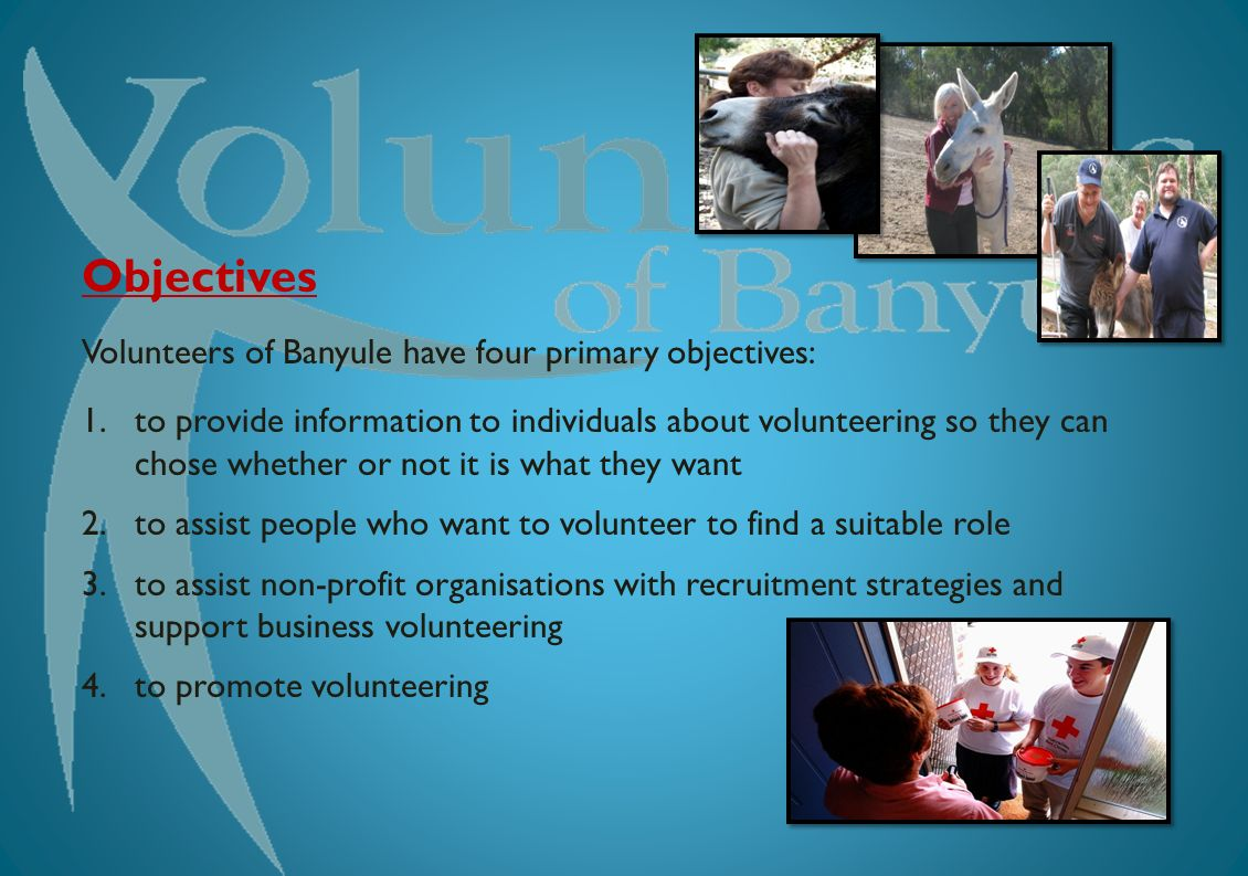 Engaging community Objectives Volunteers of Banyule have four primary objectives: 1.to provide information to individuals about volunteering so they can chose whether or not it is what they want 2.to assist people who want to volunteer to find a suitable role 3.to assist non-profit organisations with recruitment strategies and support business volunteering 4.to promote volunteering