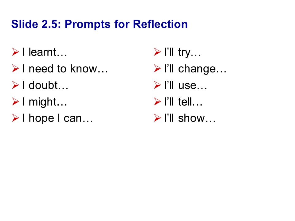 Slide 2.5: Prompts for Reflection I learnt… I need to know… I doubt… I might… I hope I can… Ill try… Ill change… Ill use… Ill tell… Ill show…