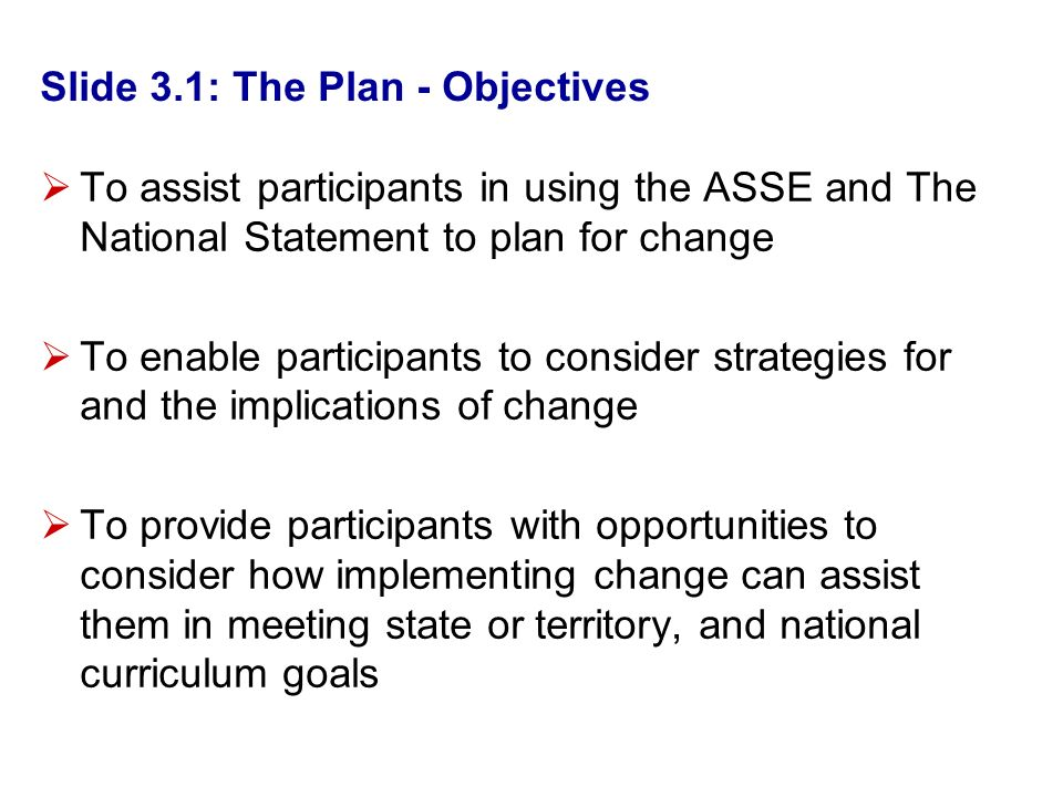 Slide 3.1: The Plan - Objectives To assist participants in using the ASSE and The National Statement to plan for change To enable participants to consider strategies for and the implications of change To provide participants with opportunities to consider how implementing change can assist them in meeting state or territory, and national curriculum goals