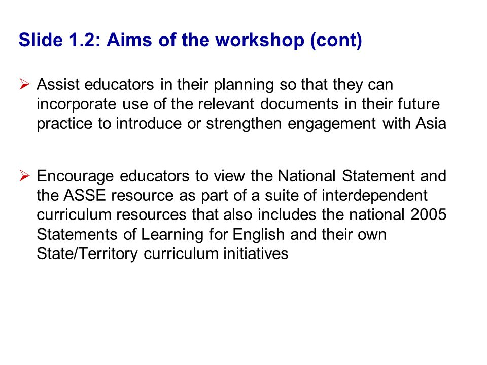 Slide 1.2: Aims of the workshop (cont) Assist educators in their planning so that they can incorporate use of the relevant documents in their future practice to introduce or strengthen engagement with Asia Encourage educators to view the National Statement and the ASSE resource as part of a suite of interdependent curriculum resources that also includes the national 2005 Statements of Learning for English and their own State/Territory curriculum initiatives