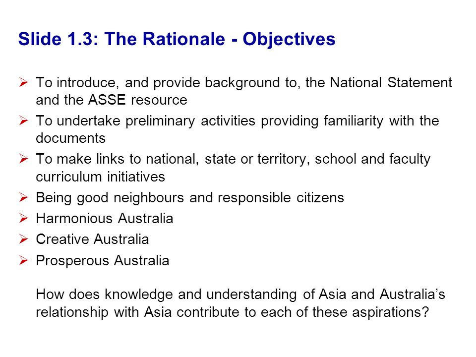 Slide 1.3: The Rationale - Objectives To introduce, and provide background to, the National Statement and the ASSE resource To undertake preliminary activities providing familiarity with the documents To make links to national, state or territory, school and faculty curriculum initiatives Being good neighbours and responsible citizens Harmonious Australia Creative Australia Prosperous Australia How does knowledge and understanding of Asia and Australias relationship with Asia contribute to each of these aspirations