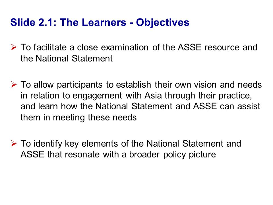 Slide 2.1: The Learners - Objectives To facilitate a close examination of the ASSE resource and the National Statement To allow participants to establish their own vision and needs in relation to engagement with Asia through their practice, and learn how the National Statement and ASSE can assist them in meeting these needs To identify key elements of the National Statement and ASSE that resonate with a broader policy picture