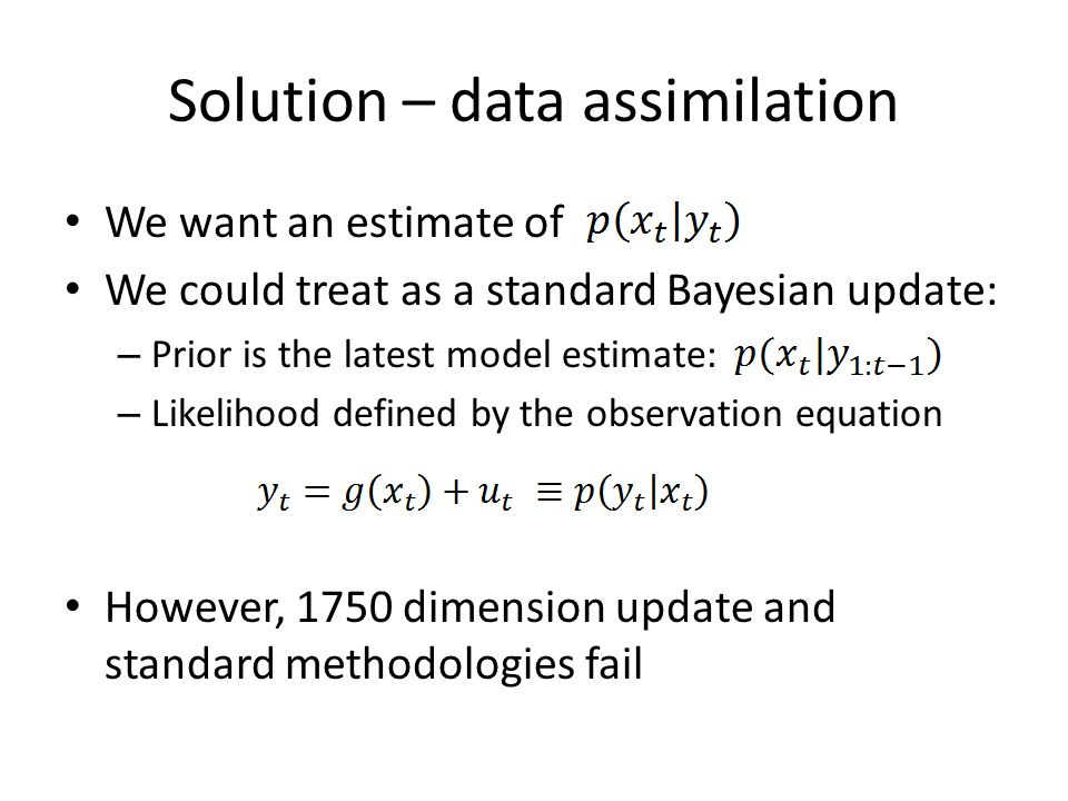 Solution – data assimilation We want an estimate of We could treat as a standard Bayesian update: – Prior is the latest model estimate: – Likelihood defined by the observation equation However, 1750 dimension update and standard methodologies fail