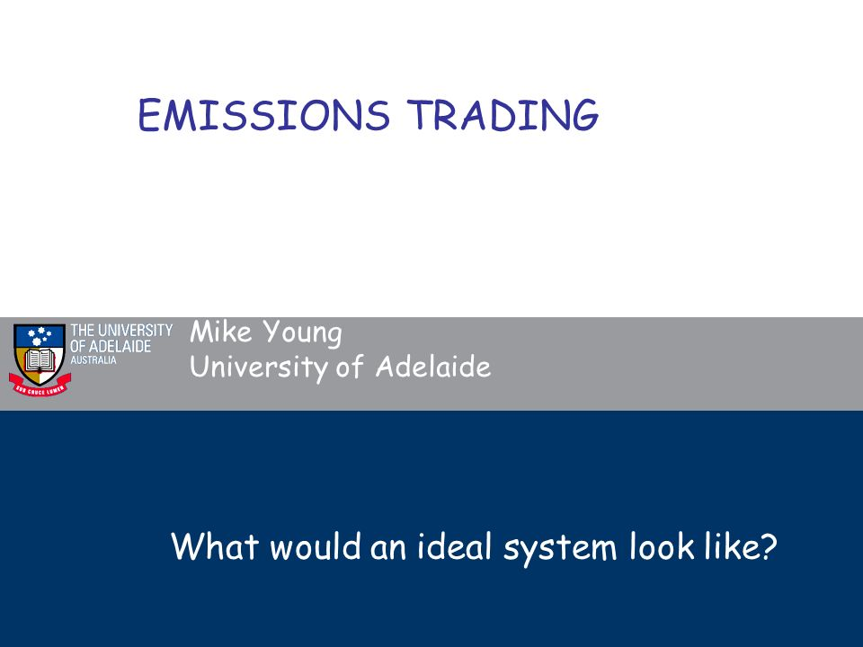 What would an ideal system look like Mike Young University of Adelaide EMISSIONS TRADING