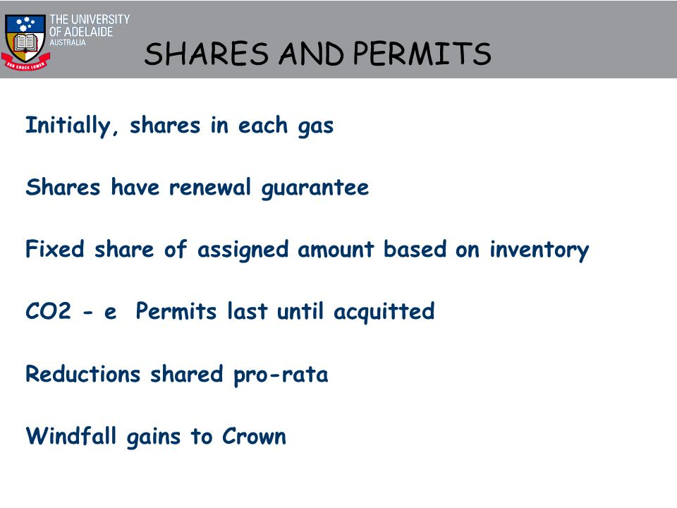 SHARES AND PERMITS Initially, shares in each gas Shares have renewal guarantee Fixed share of assigned amount based on inventory CO2 - e Permits last until acquitted Reductions shared pro-rata Windfall gains to Crown