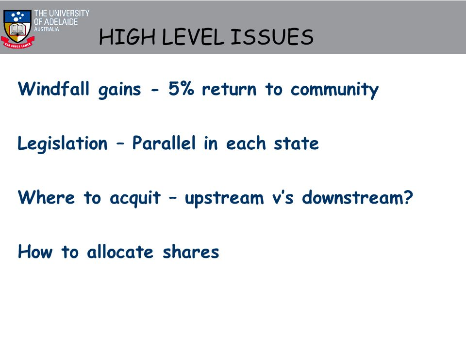 HIGH LEVEL ISSUES Windfall gains - 5% return to community Legislation – Parallel in each state Where to acquit – upstream vs downstream.