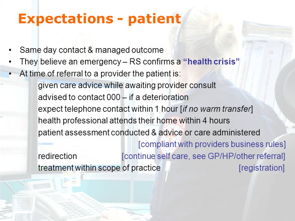 Expectations - patient Same day contact & managed outcome They believe an emergency – RS confirms a health crisis At time of referral to a provider the patient is: given care advice while awaiting provider consult advised to contact 000 – if a deterioration expect telephone contact within 1 hour [if no warm transfer] health professional attends their home within 4 hours patient assessment conducted & advice or care administered [compliant with providers business rules] redirection [continue self care, see GP/HP/other referral] treatment within scope of practice [registration]
