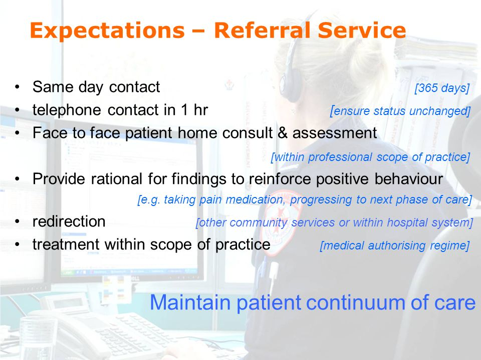 Expectations – Referral Service Same day contact [365 days] telephone contact in 1 hr [ ensure status unchanged] Face to face patient home consult & assessment [within professional scope of practice] Provide rational for findings to reinforce positive behaviour [e.g.