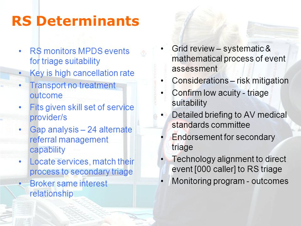 RS Determinants RS monitors MPDS events for triage suitability Key is high cancellation rate Transport no treatment outcome Fits given skill set of service provider/s Gap analysis – 24 alternate referral management capability Locate services, match their process to secondary triage Broker same interest relationship Grid review – systematic & mathematical process of event assessment Considerations – risk mitigation Confirm low acuity - triage suitability Detailed briefing to AV medical standards committee Endorsement for secondary triage Technology alignment to direct event [000 caller] to RS triage Monitoring program - outcomes