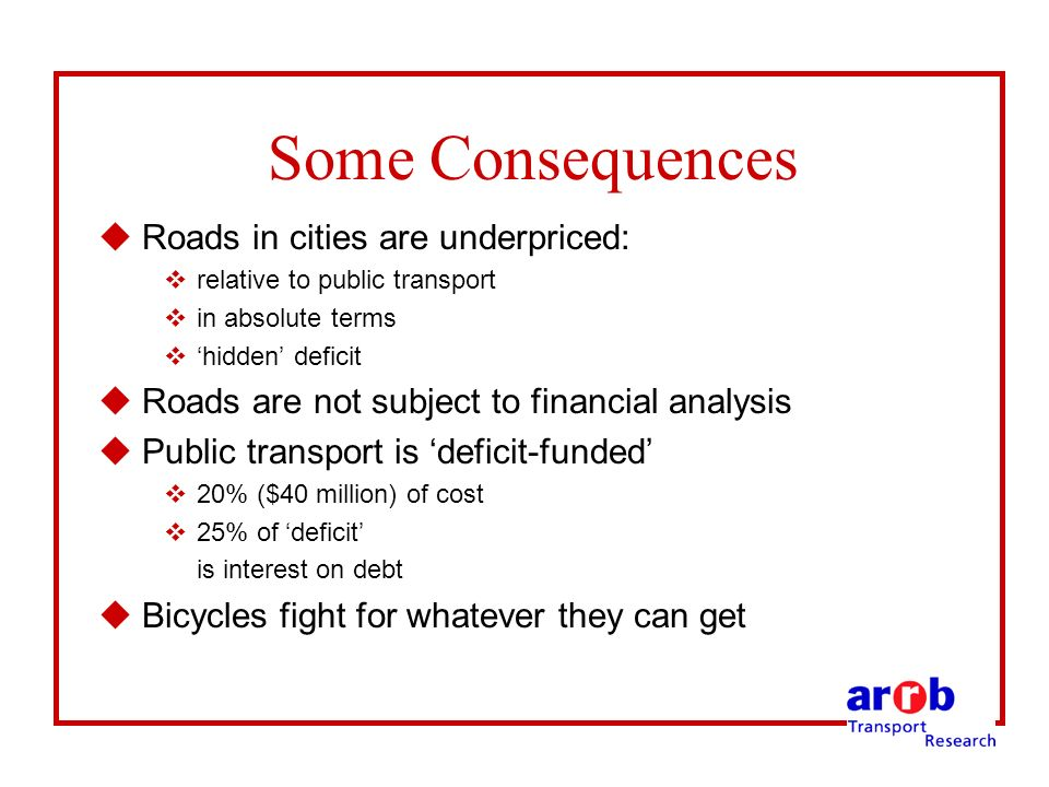 Some Consequences uRoads in cities are underpriced: vrelative to public transport vin absolute terms vhidden deficit uRoads are not subject to financial analysis uPublic transport is deficit-funded v20% ($40 million) of cost v25% of deficit is interest on debt uBicycles fight for whatever they can get