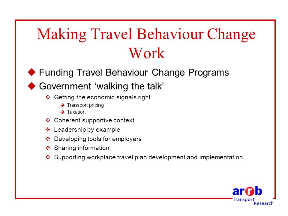 Making Travel Behaviour Change Work uFunding Travel Behaviour Change Programs uGovernment walking the talk vGetting the economic signals right èTransport pricing èTaxation vCoherent supportive context vLeadership by example vDeveloping tools for employers vSharing information vSupporting workplace travel plan development and implementation