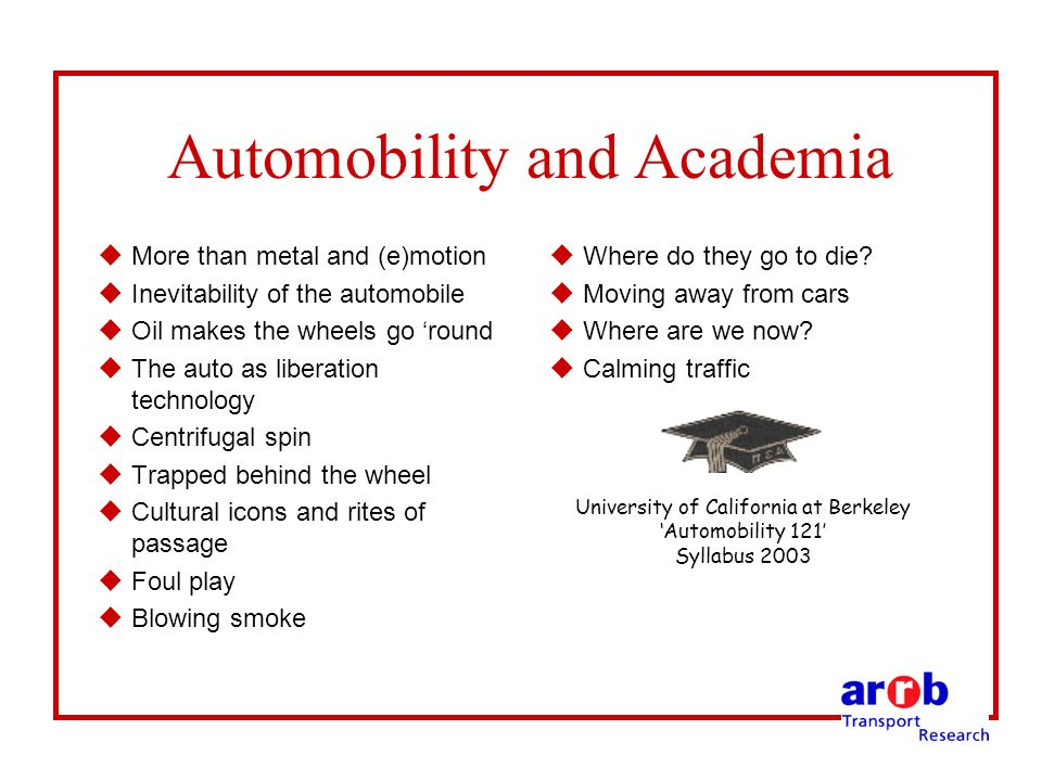 Automobility and Academia uMore than metal and (e)motion uInevitability of the automobile uOil makes the wheels go round uThe auto as liberation technology uCentrifugal spin uTrapped behind the wheel uCultural icons and rites of passage uFoul play uBlowing smoke uWhere do they go to die.