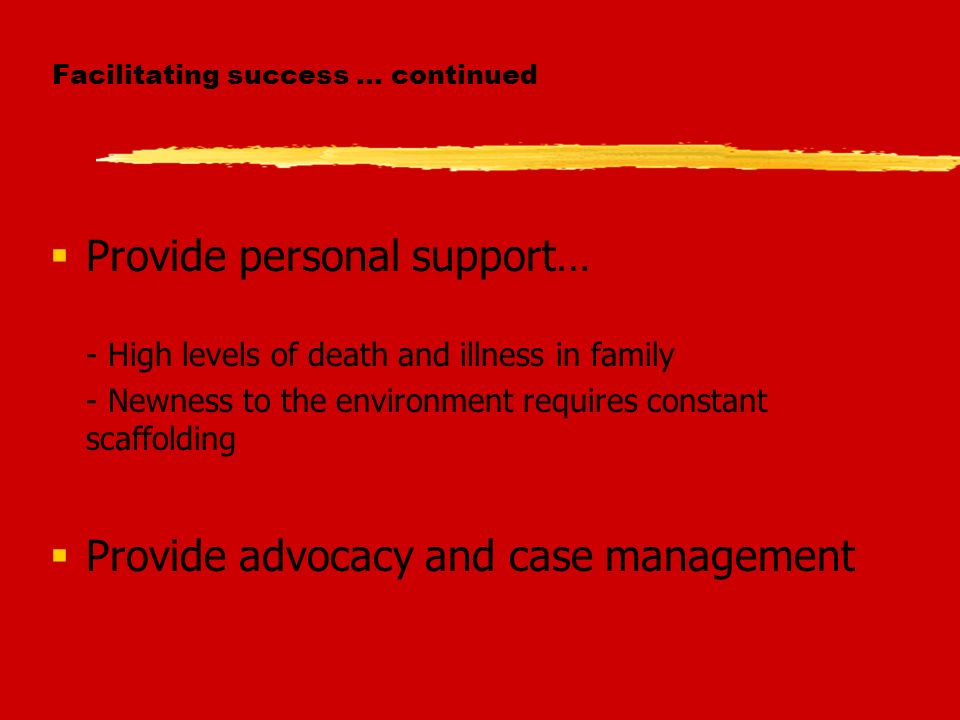 Facilitating success … continued Provide personal support… - High levels of death and illness in family - Newness to the environment requires constant scaffolding Provide advocacy and case management
