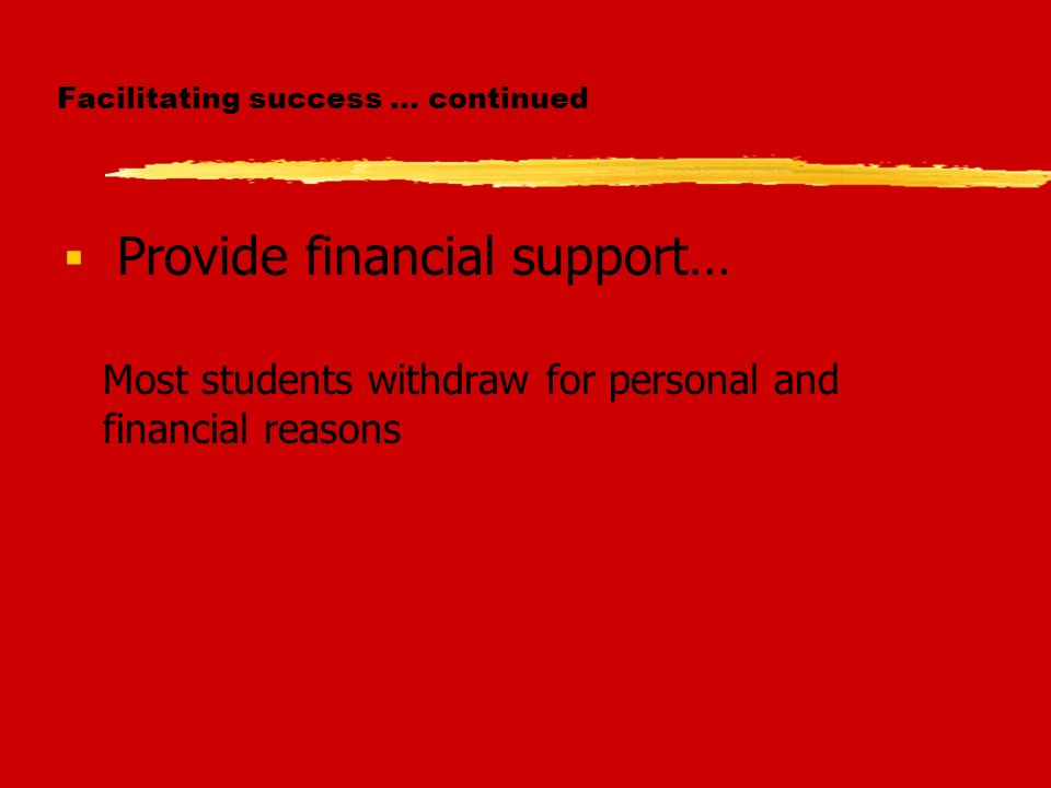 Facilitating success … continued Provide financial support… Most students withdraw for personal and financial reasons